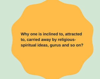 Why one is attracted to, carried away by religious-spiritual ideas, gurus and so on