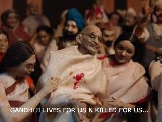 MAHATMA GANDHI LIVES FOR US & KILLED FOR US...