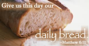 Give us this day our daily bread. —Matthew 6:11